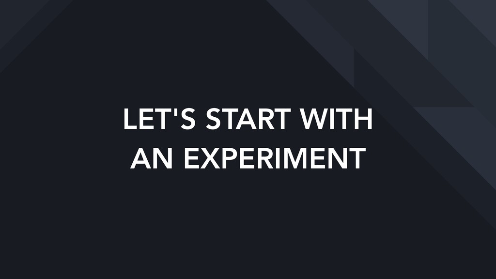LET'S START WITH AN EXPERIMENT