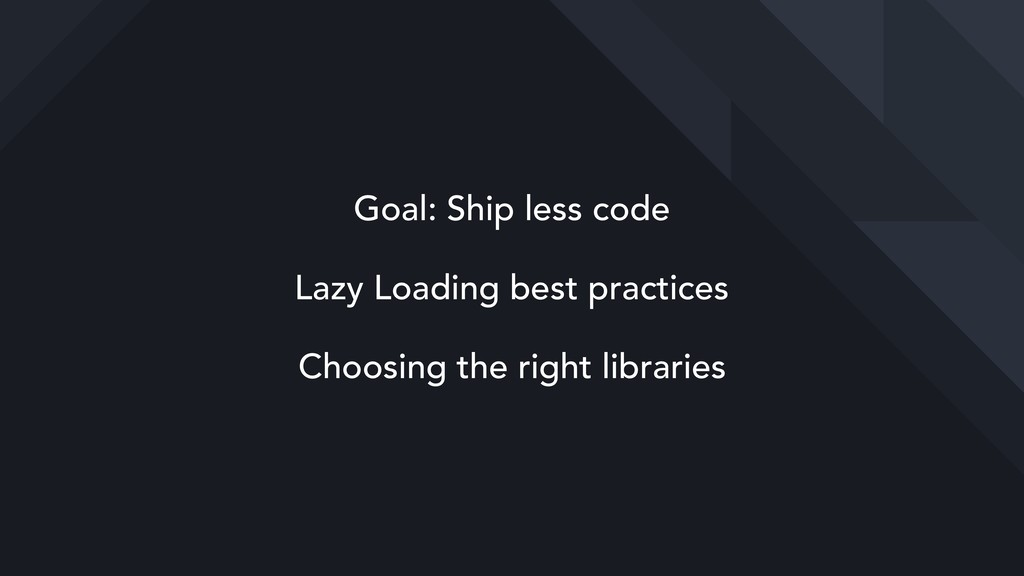 Goal: Ship less code Lazy Loading best practice...