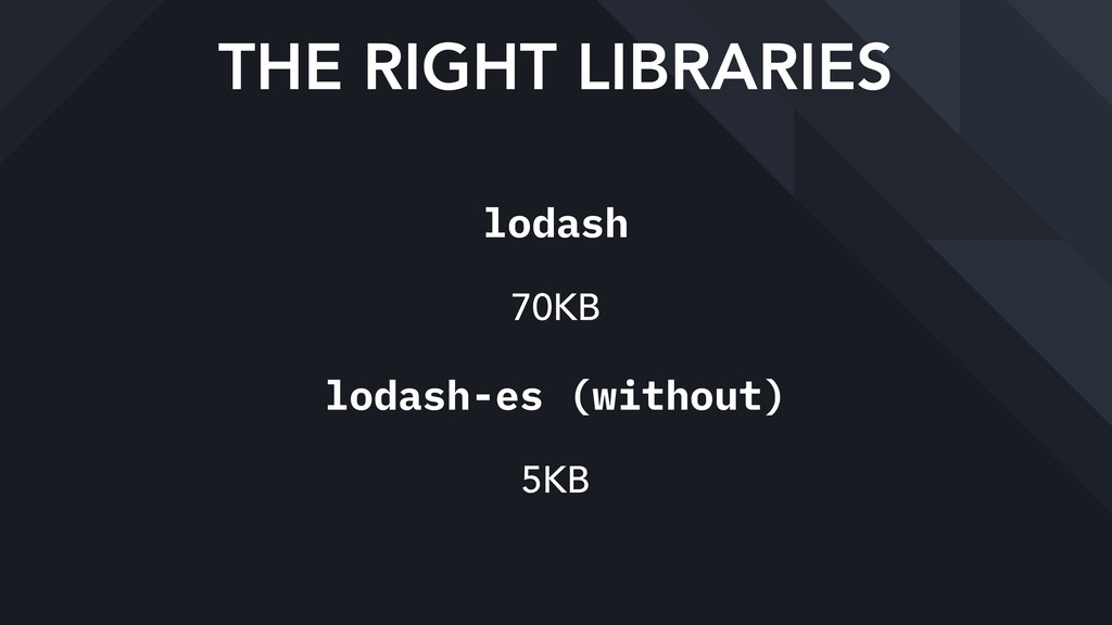 THE RIGHT LIBRARIES lodash 70KB lodash-es (with...