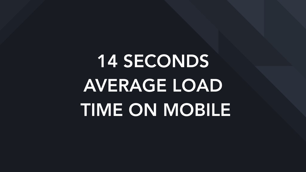 14 SECONDS AVERAGE LOAD TIME ON MOBILE