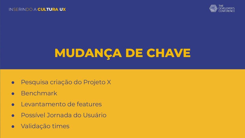 INSERINDO A CULTURA UX MUDANÇA DE CHAVE ● Pesqu...