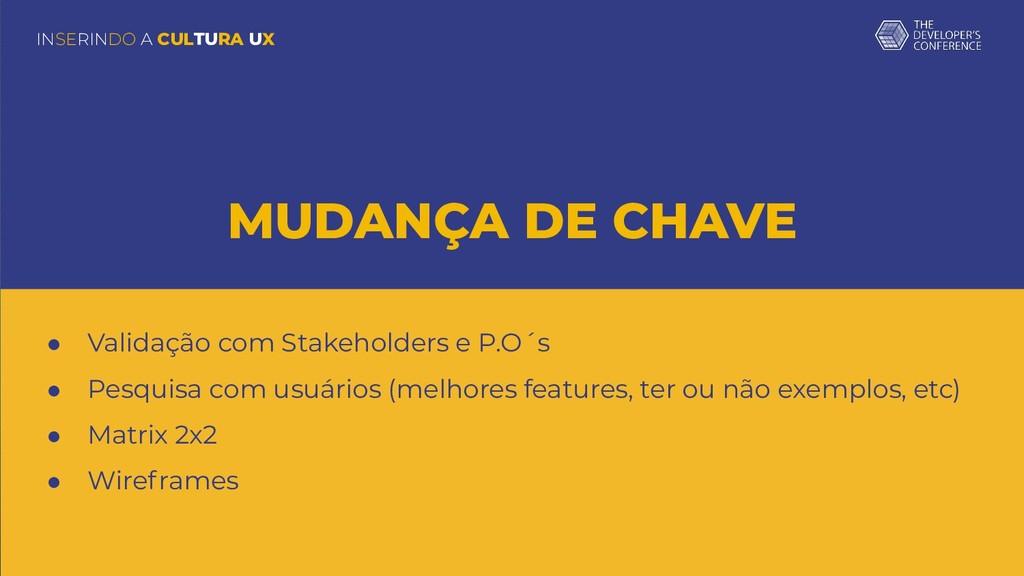 INSERINDO A CULTURA UX MUDANÇA DE CHAVE ● Valid...