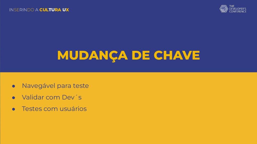 INSERINDO A CULTURA UX MUDANÇA DE CHAVE ● Naveg...