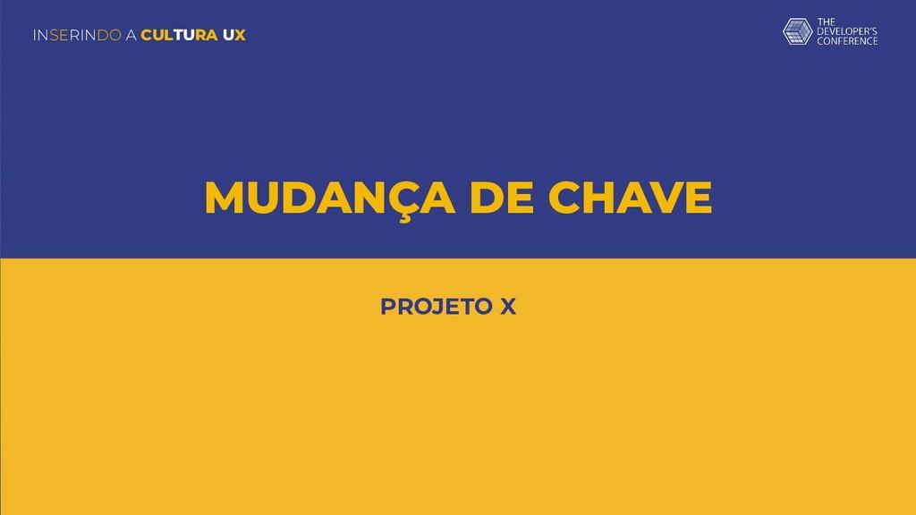 INSERINDO A CULTURA UX MUDANÇA DE CHAVE PROJETO...