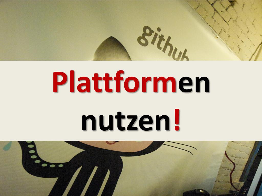 Plattformen nutzen!