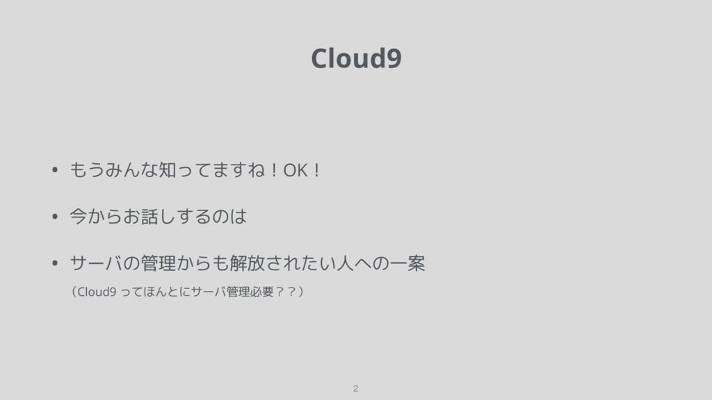 Cloud9 • もうみんな知ってますね!OK! • 今からお話しするのは • サーバの管理か...