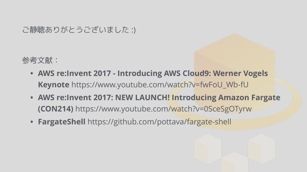 ご静聴ありがとうございました :) 参考文献: • AWS re:Invent 2017 - ...