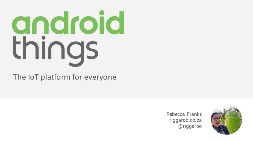 Rebecca Franks riggaroo.co.za @riggaroo The IoT...