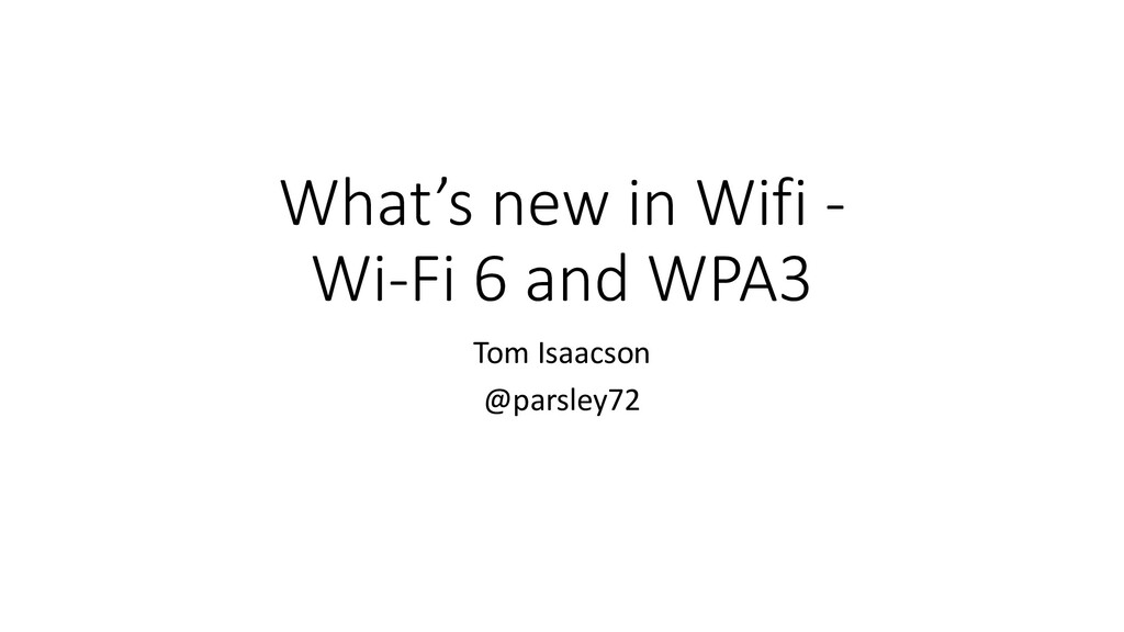 What's new in Wifi - Wi-Fi 6 and WPA3 Tom Isaac...