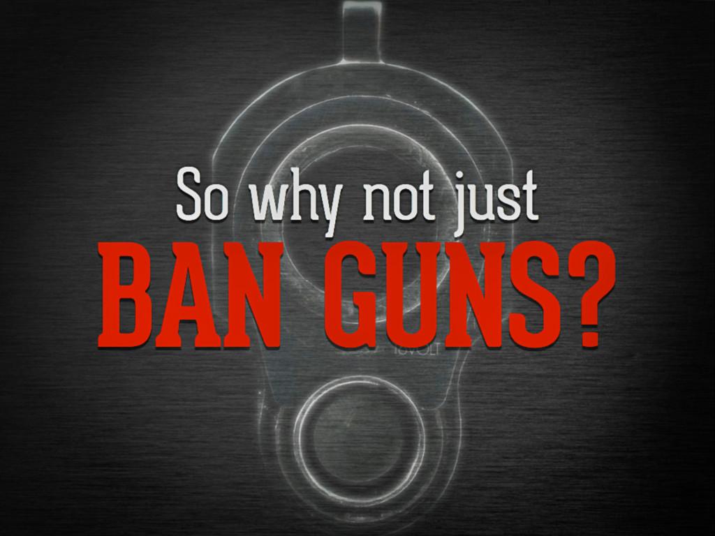 So why not just ban guns?