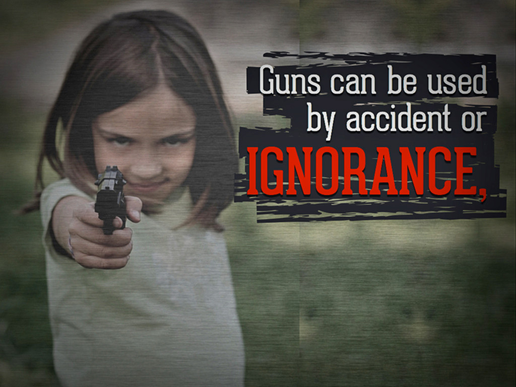 Guns can be used by accident or ignorance,