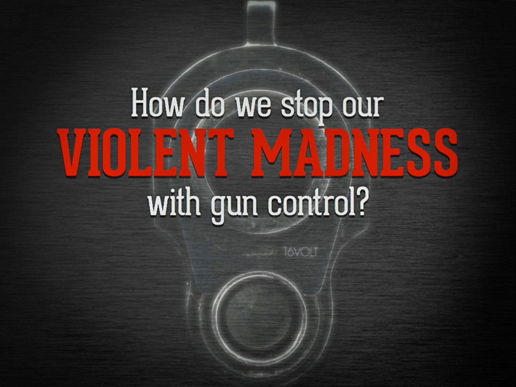 How do we stop our violent madness with gun con...