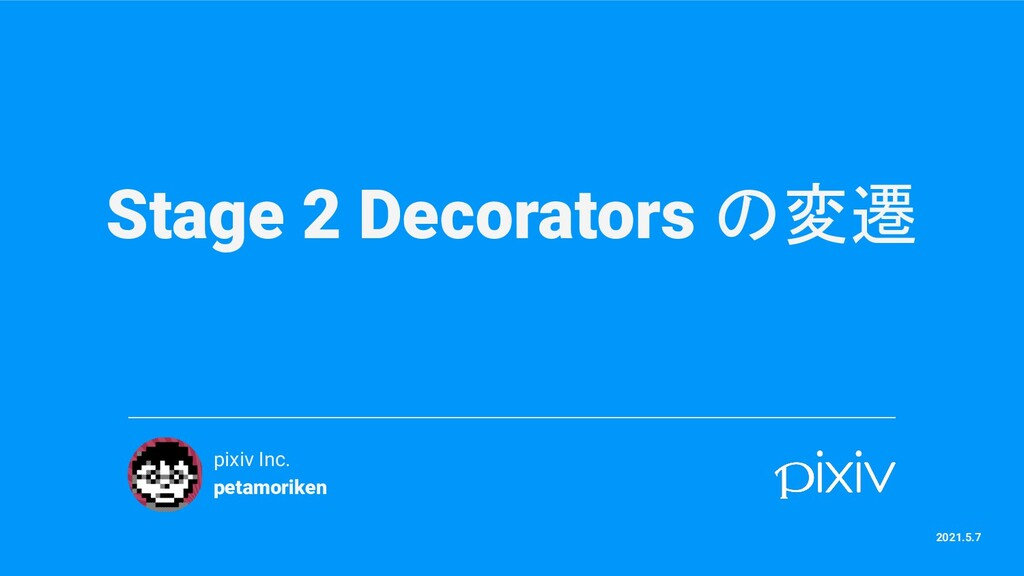 Stage 2 Decorators の変遷 pixiv Inc. petamoriken 2...