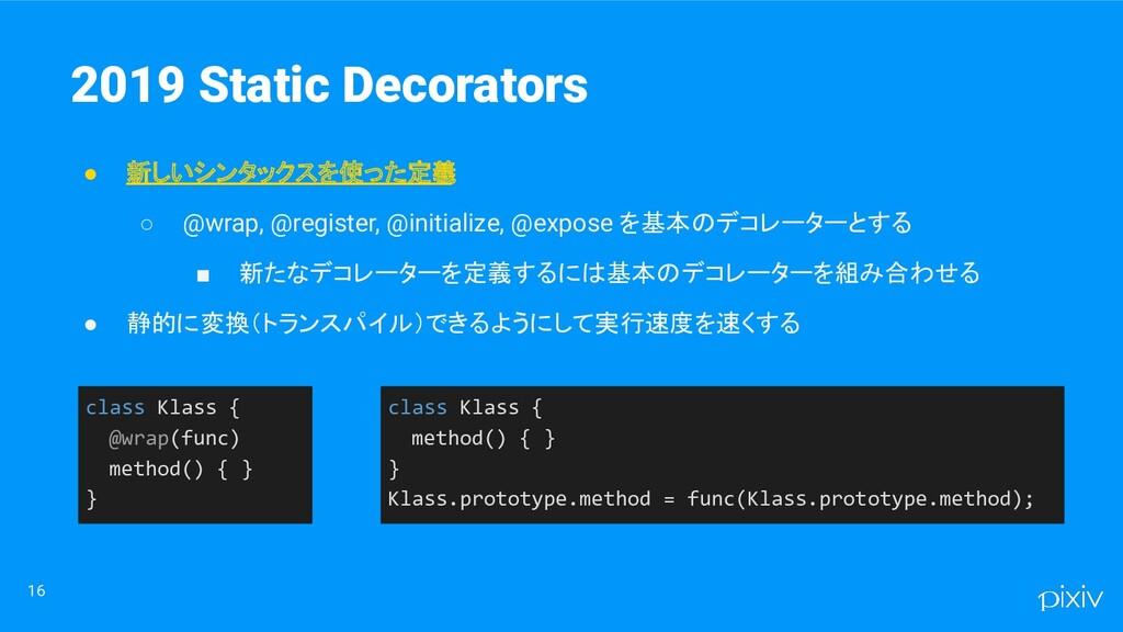 16 2019 Static Decorators ● 新しいシンタックスを使った定義 ○ @...