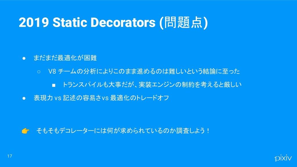 17 2019 Static Decorators (問題点) ● まだまだ最適化が困難 ○ ...