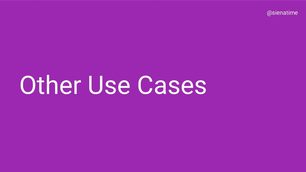 @sienatime Other Use Cases