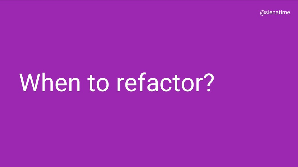 @sienatime When to refactor?