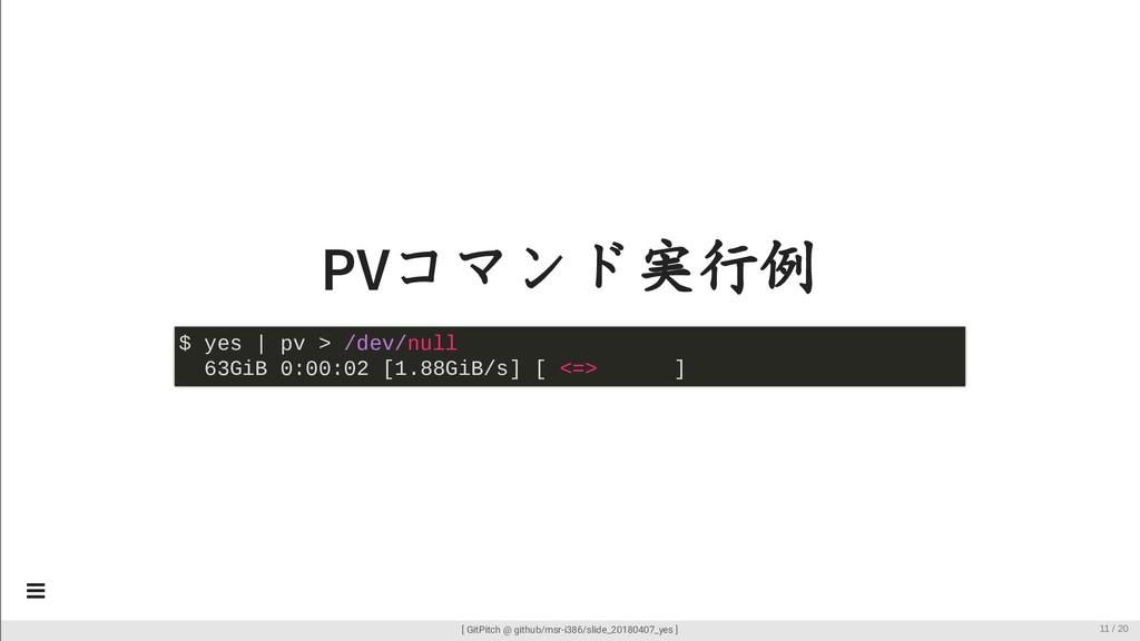 PVコマンド実行例 $ yes | pv > /dev/null 63GiB 0:00:02 ...