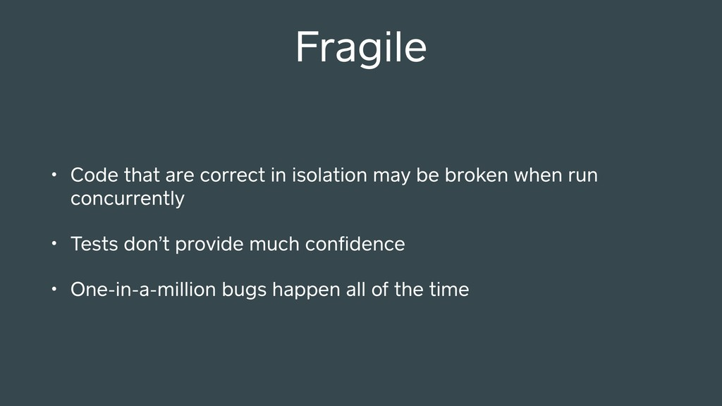 Fragile • Code that are correct in isolation ma...
