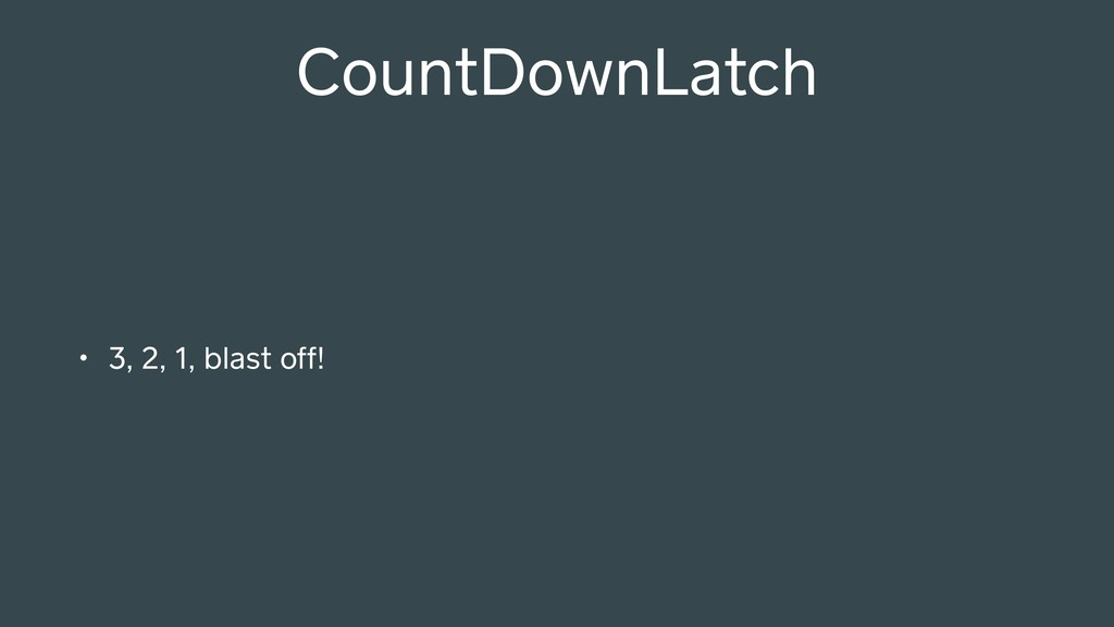 • 3, 2, 1, blast off! CountDownLatch
