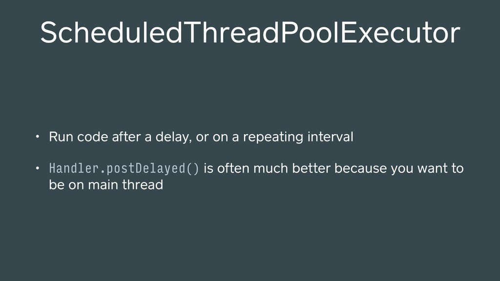 ScheduledThreadPoolExecutor • Run code after a ...