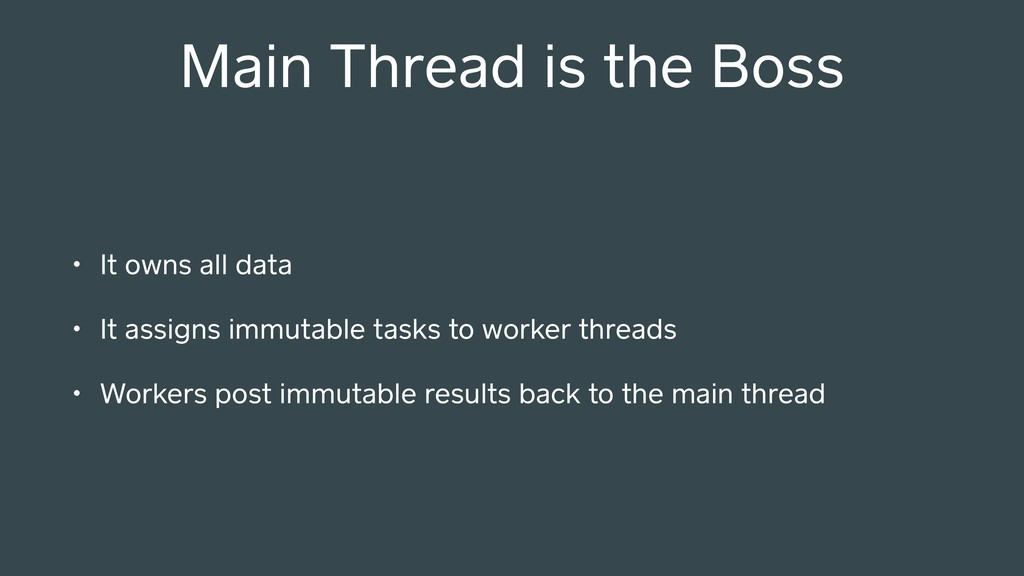 Main Thread is the Boss • It owns all data • It...
