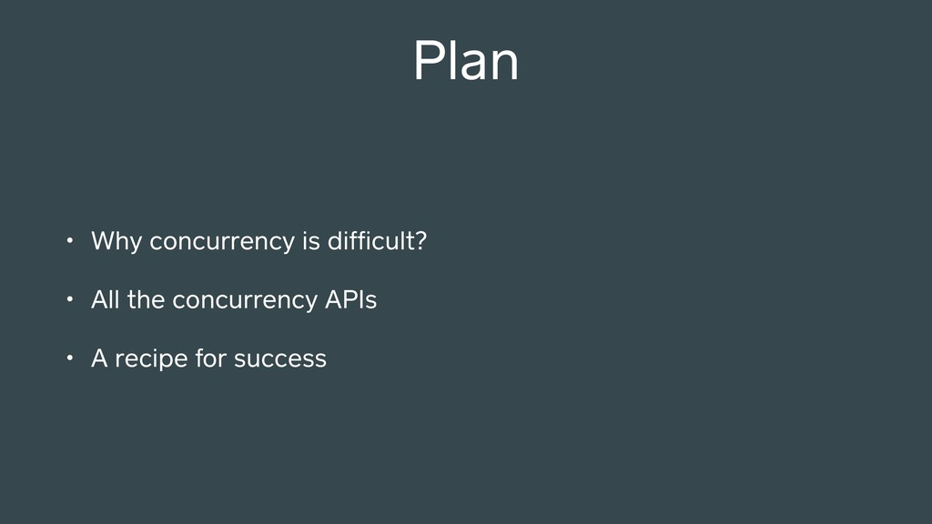 Plan • Why concurrency is difficult? • All the c...