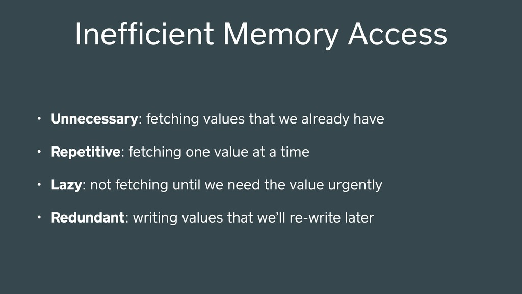 Inefficient Memory Access • Unnecessary: fetchin...