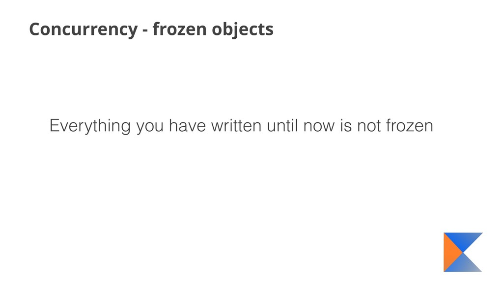Concurrency - frozen objects Everything you hav...
