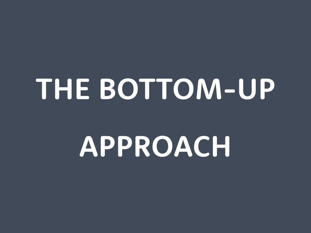 THE BOTTOM-UP APPROACH