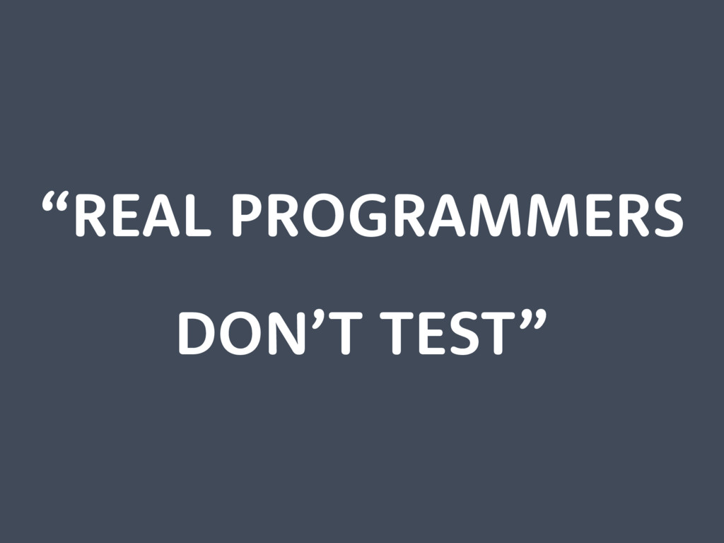 """""""REAL PROGRAMMERS DON'T TEST"""""""