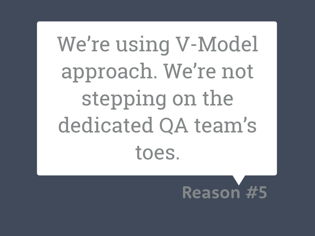 We're using V-Model approach. We're not steppin...