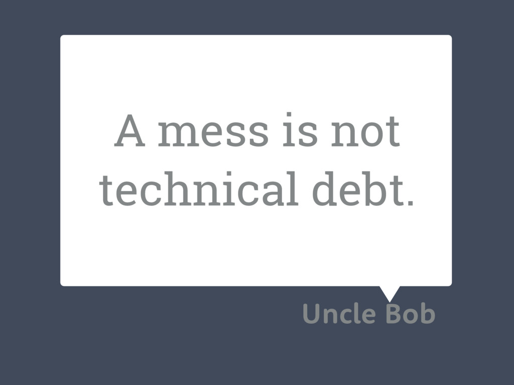 A mess is not technical debt. Uncle Bob