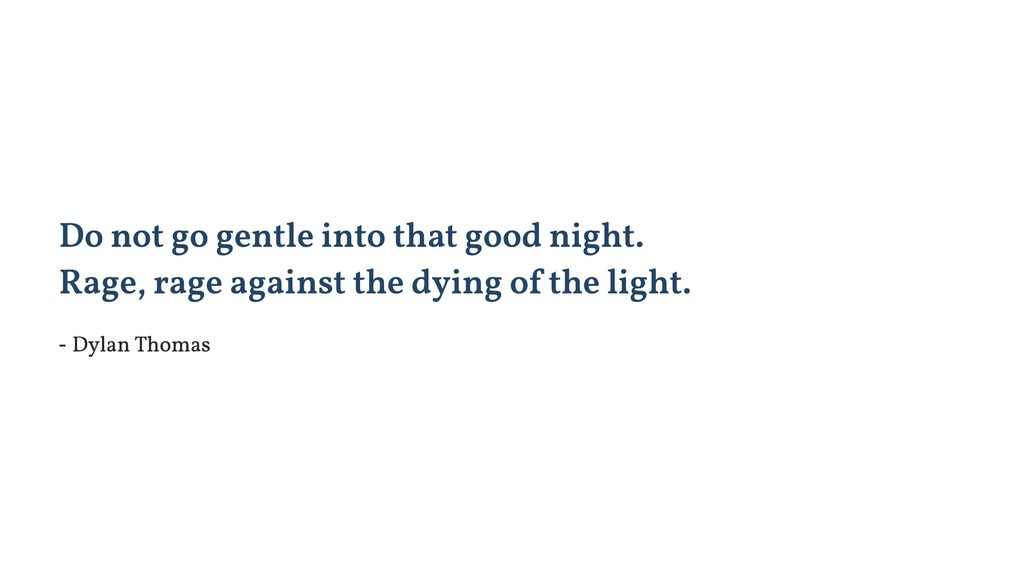 Do not go gentle into that good night. Rage, ra...