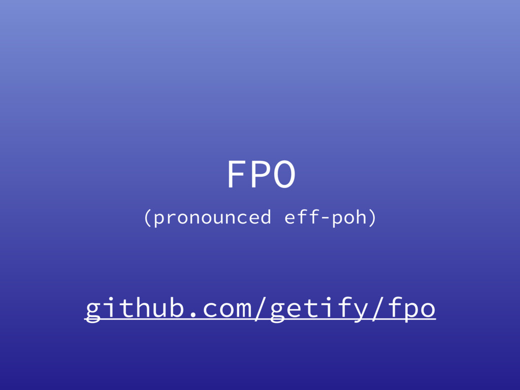 FPO (pronounced eff-poh) github.com/getify/fpo