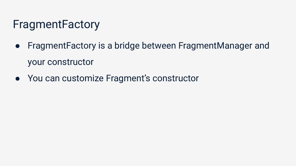 FragmentFactory ● FragmentFactory is a bridge b...
