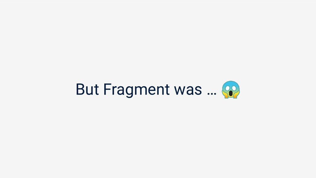But Fragment was …