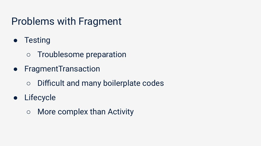 Problems with Fragment ● Testing ○ Troublesome ...