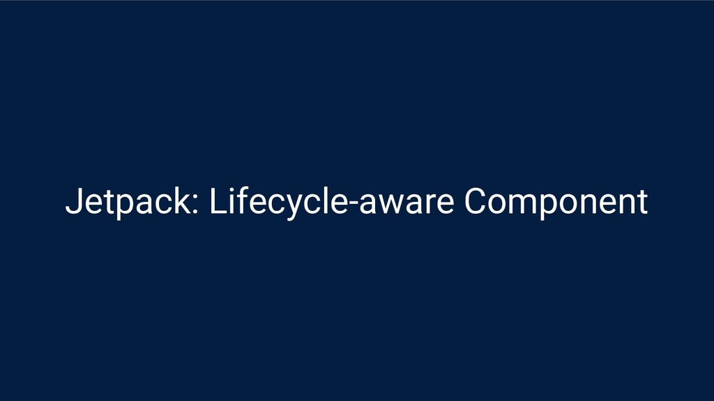 Jetpack: Lifecycle-aware Component
