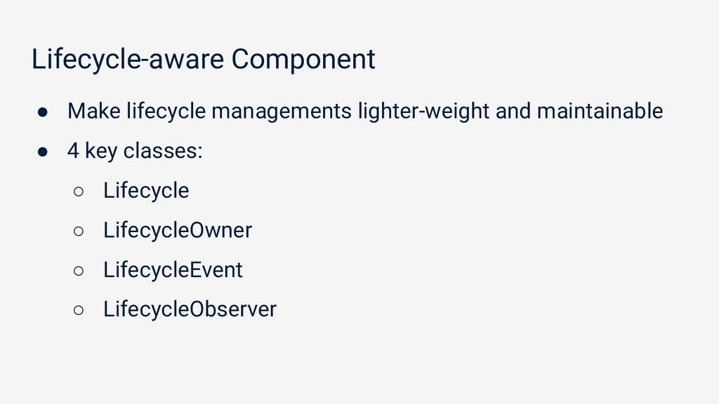 Lifecycle-aware Component ● Make lifecycle mana...