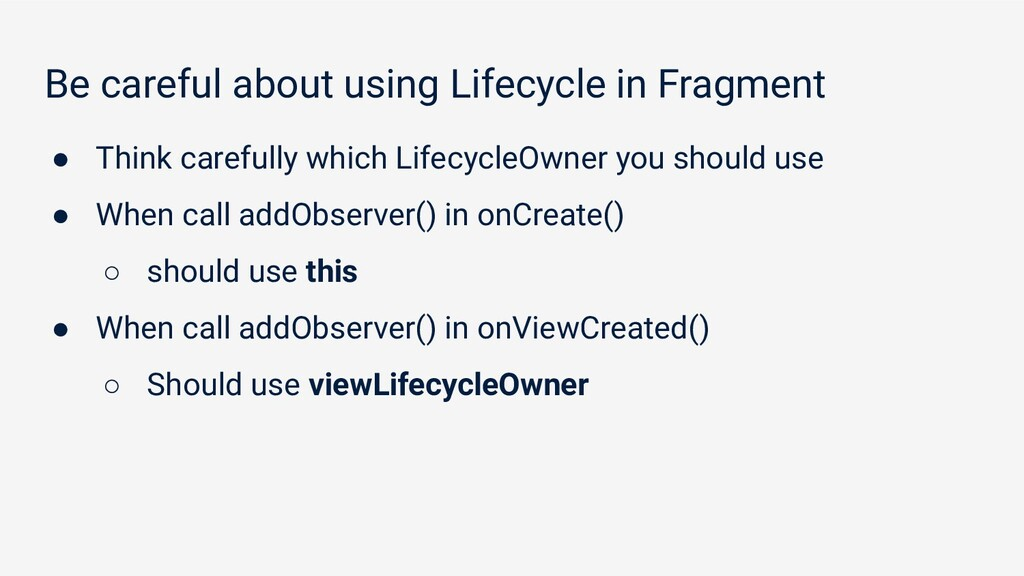 Be careful about using Lifecycle in Fragment ● ...