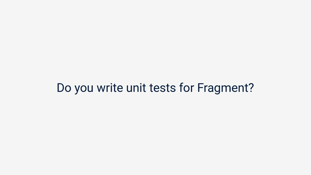 Do you write unit tests for Fragment?