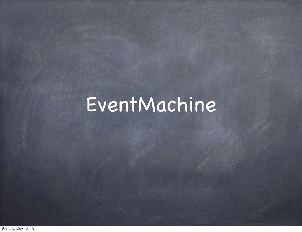 EventMachine Sunday, May 12, 13