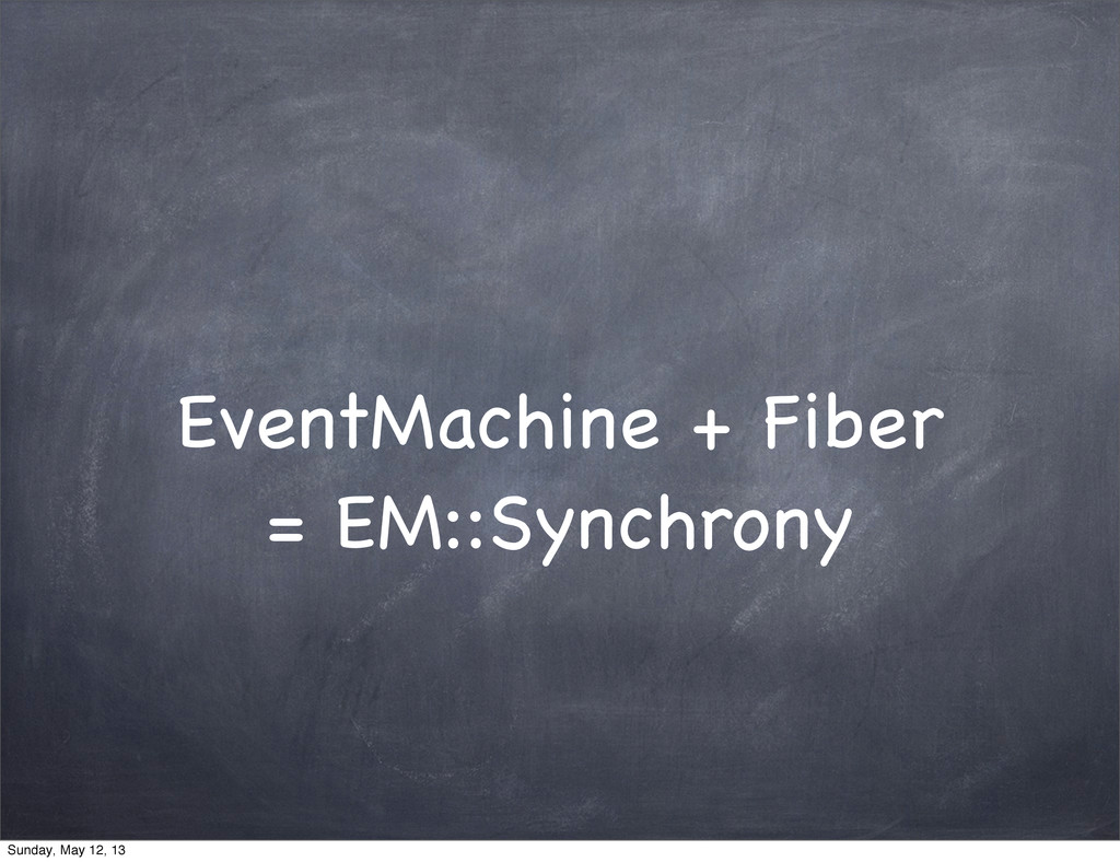 EventMachine + Fiber = EM::Synchrony Sunday, Ma...