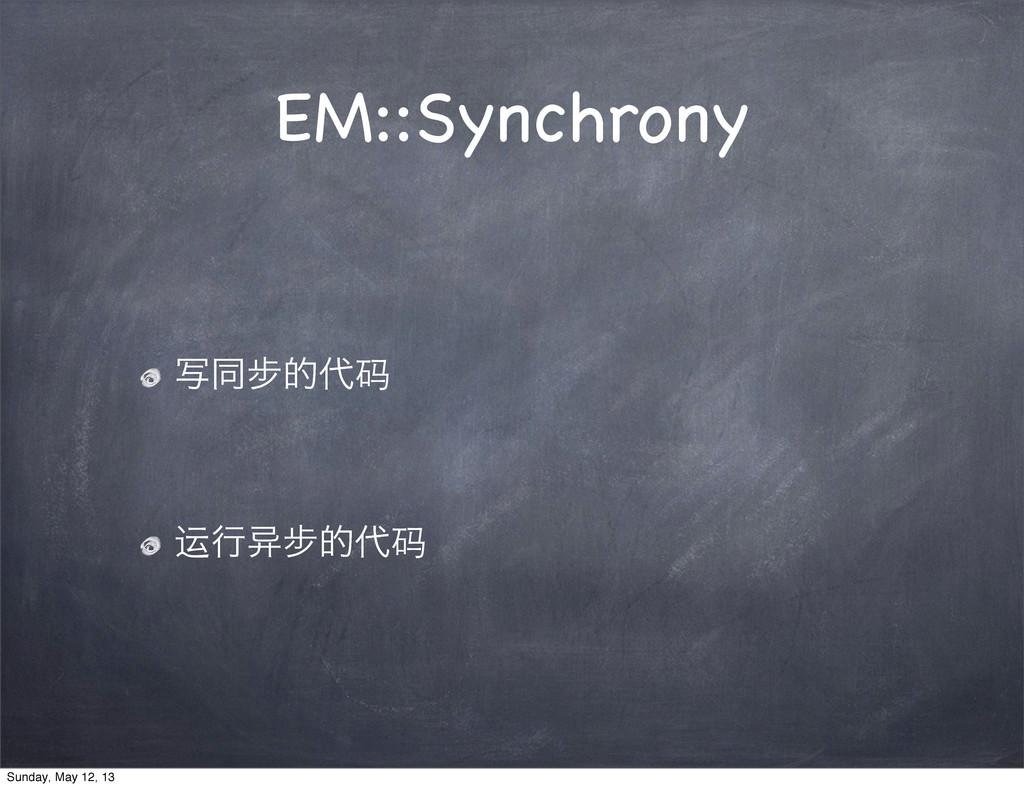 EM::Synchrony ࣸಉ㑊త码 运ߦ䇗㑊త码 Sunday, May 12, 13