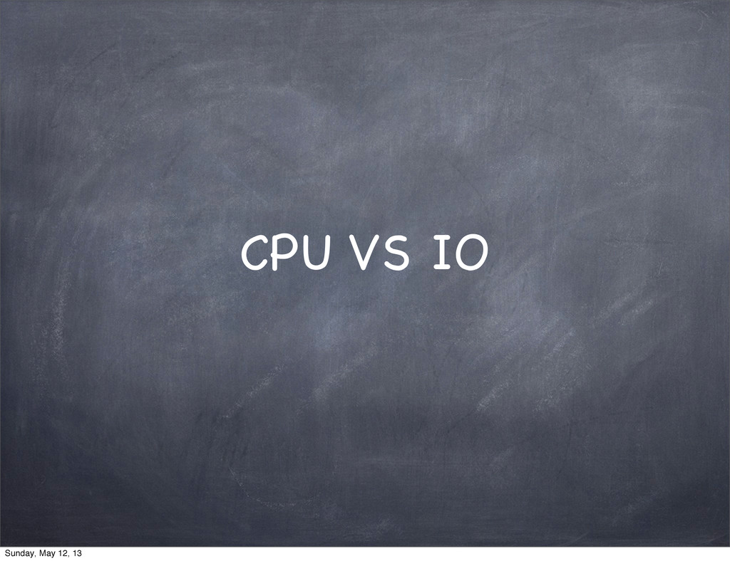 CPU VS IO Sunday, May 12, 13