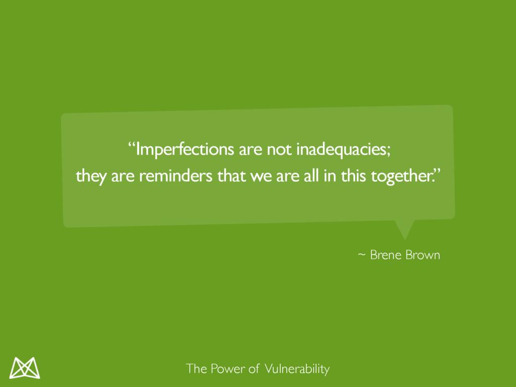 "~ Brene Brown The Power of Vulnerability ""Imper..."