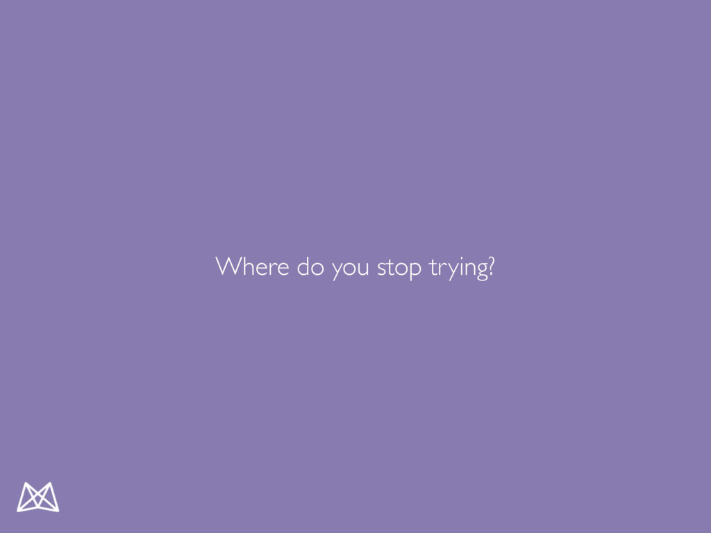 Where do you stop trying?