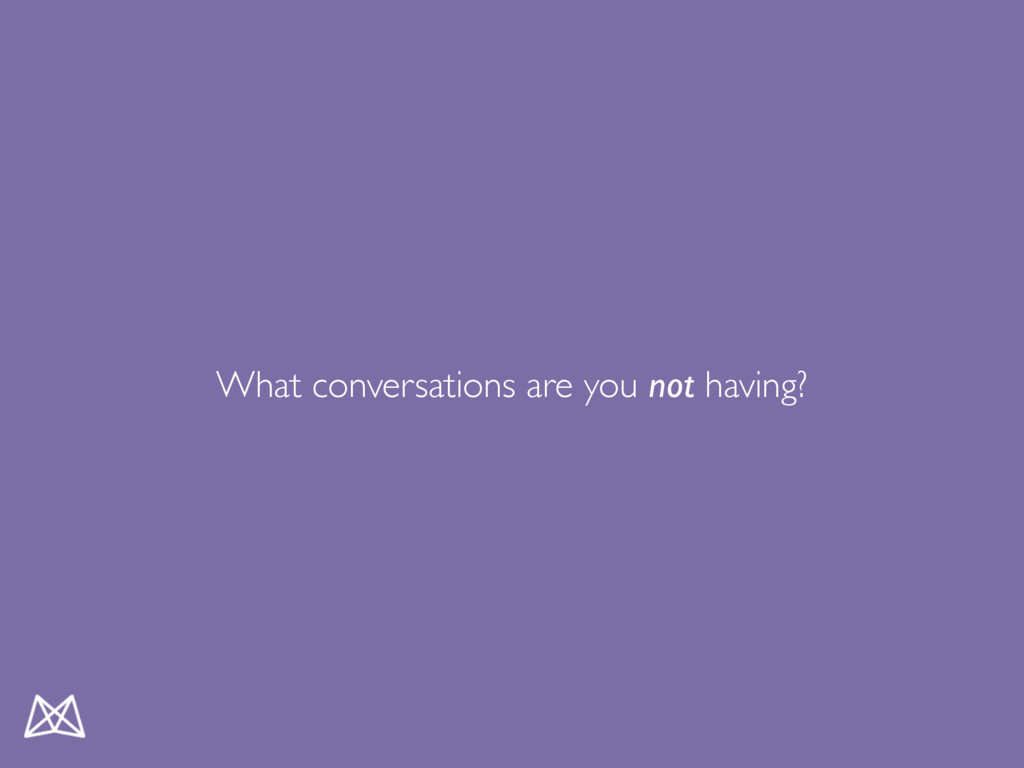 What conversations are you not having?