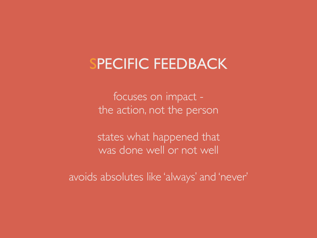 SPECIFIC FEEDBACK focuses on impact - the actio...